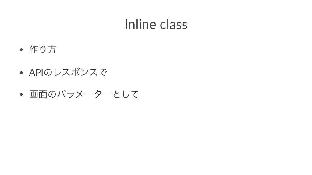 Inline class • ࡞Γํ • APIͷϨεϙϯεͰ • ը໘ͷύϥϝʔλʔͱͯ͠