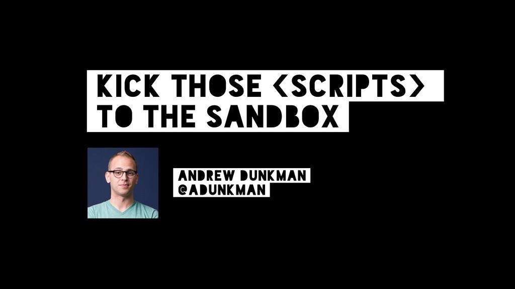 Kick those <scripts> to the sandbox Andrew Dunk...