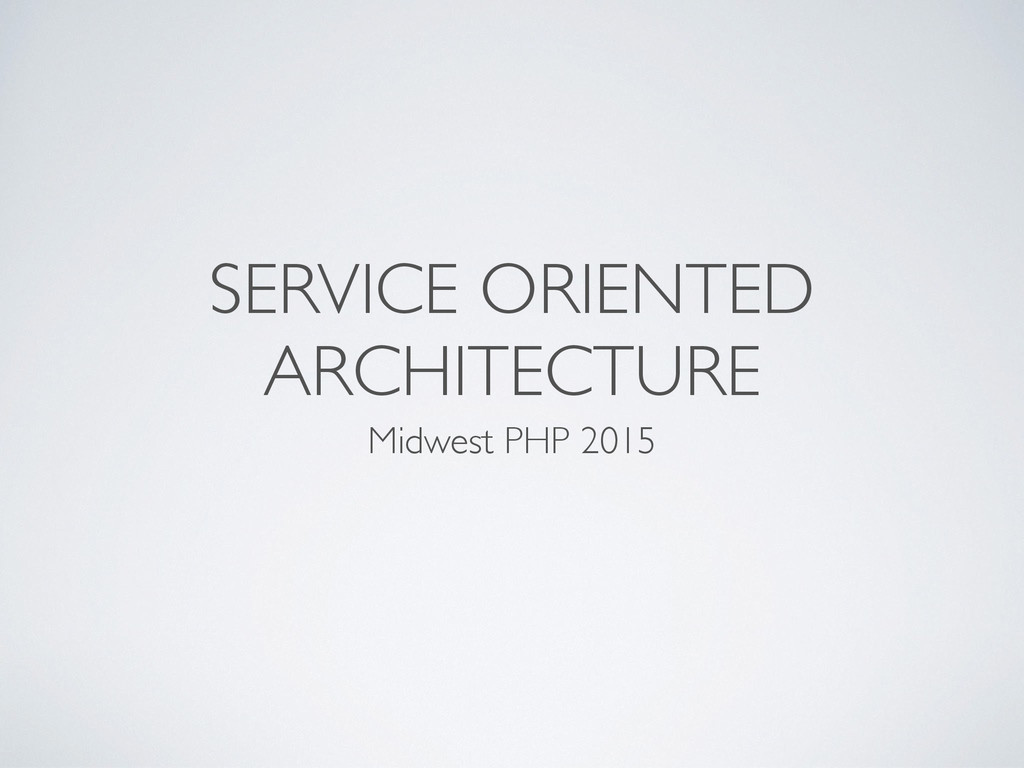 SERVICE ORIENTED ARCHITECTURE Midwest PHP 2015