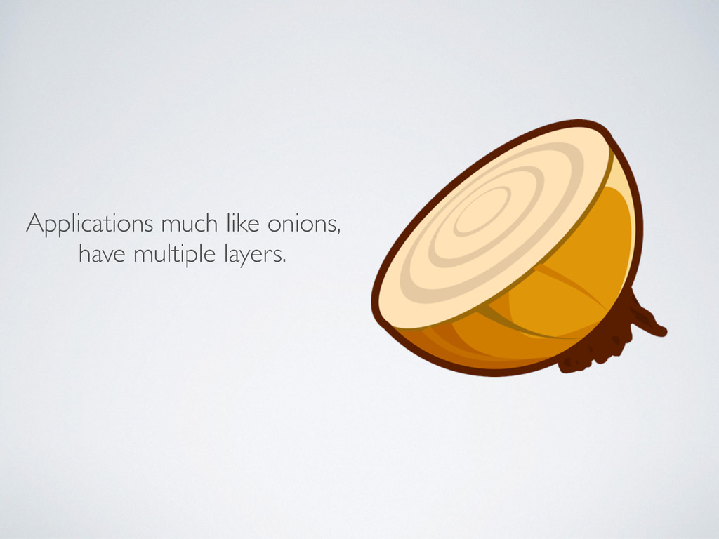 Applications much like onions, have multiple la...