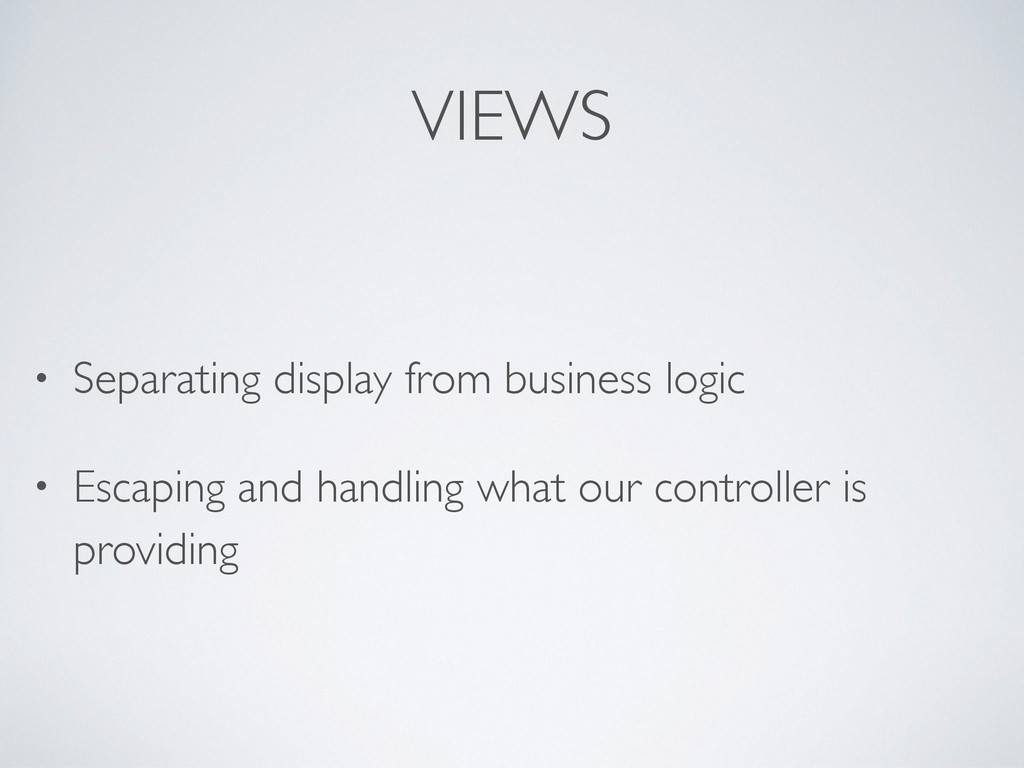 VIEWS • Separating display from business logic ...