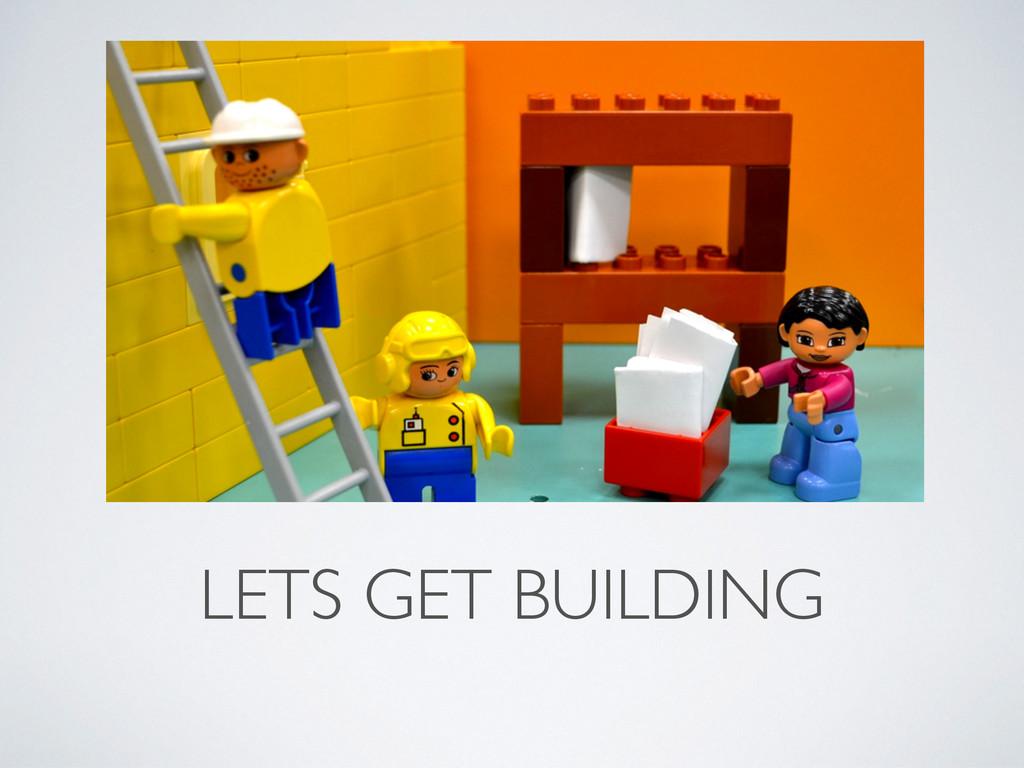 LETS GET BUILDING