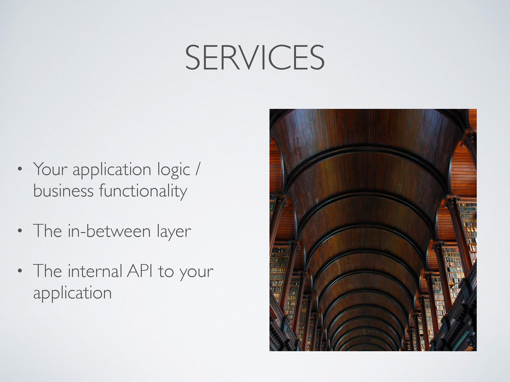 SERVICES • Your application logic / business fu...
