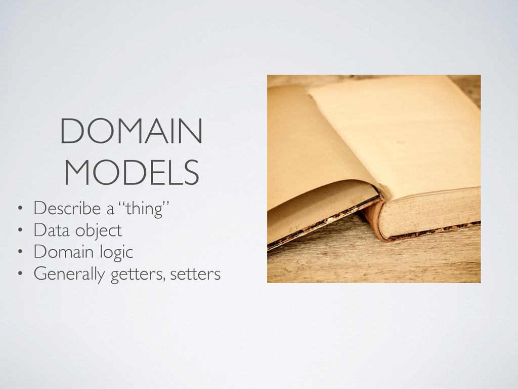 "DOMAIN MODELS • Describe a ""thing"" • Data objec..."