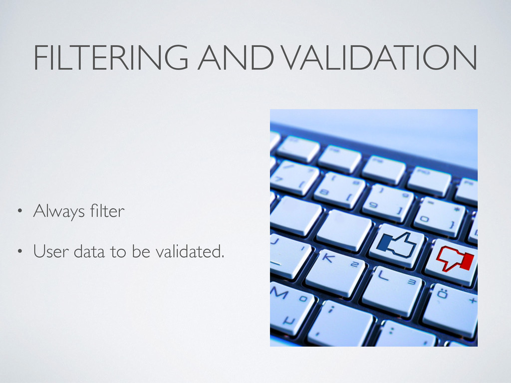 FILTERING AND VALIDATION • Always filter • User ...