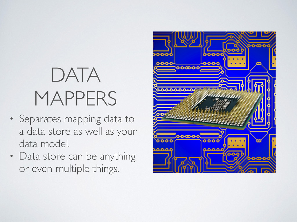 DATA MAPPERS • Separates mapping data to a data...