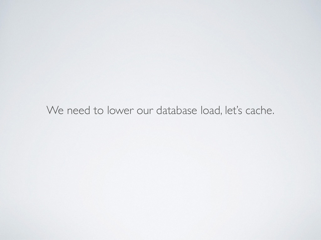 We need to lower our database load, let's cache.