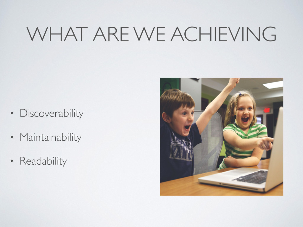 WHAT ARE WE ACHIEVING • Discoverability • Maint...
