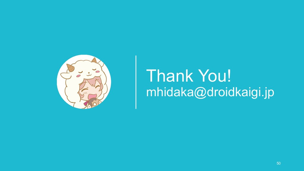 Thank You! mhidaka@droidkaigi.jp 50