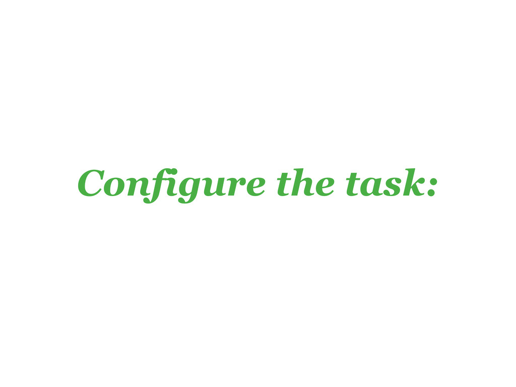 Configure the task:
