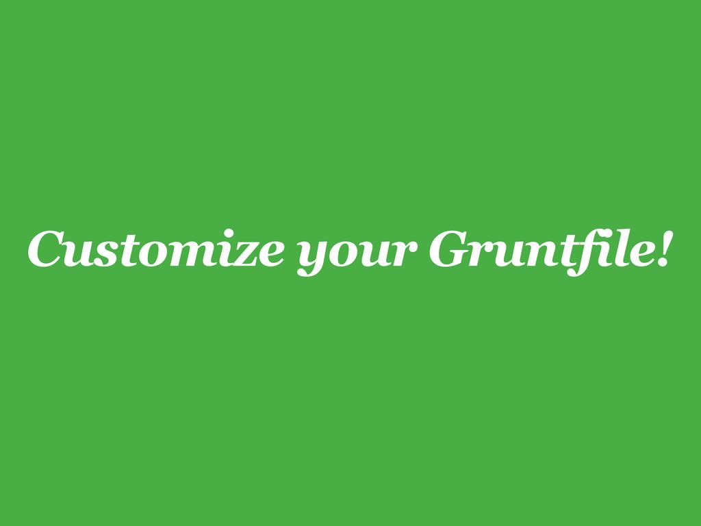 Customize your Gruntfile!