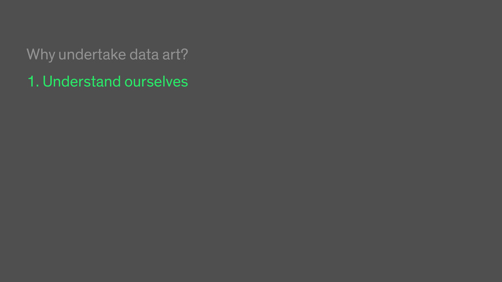 Why undertake data art? 1. Understand ourselves