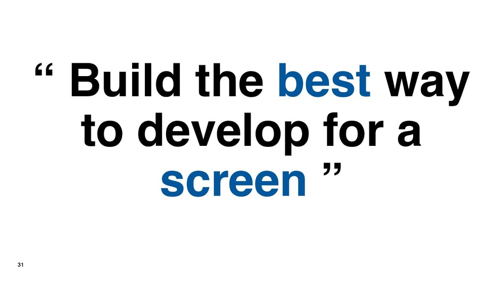 "31 "" Build the best way to develop for a screen..."