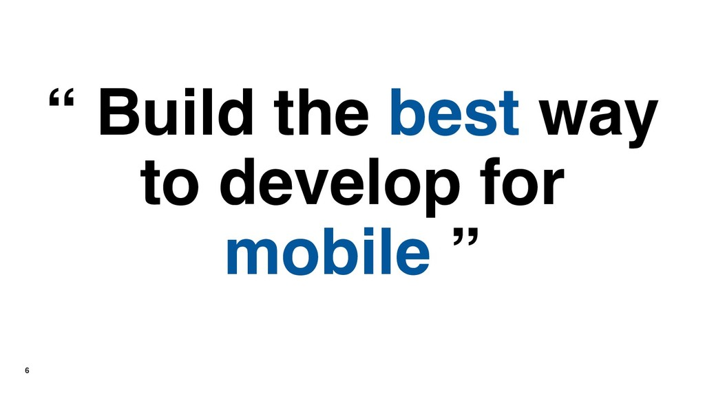 "6 "" Build the best way to develop for mobile """