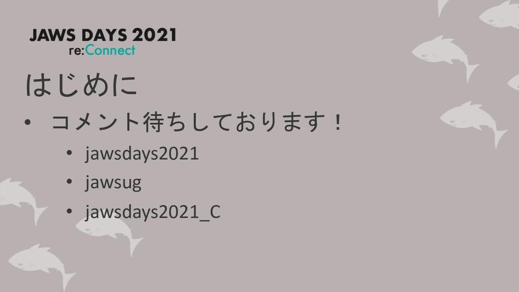 はじめに • コメント待ちしております! • jawsdays2021 • jawsug • ...