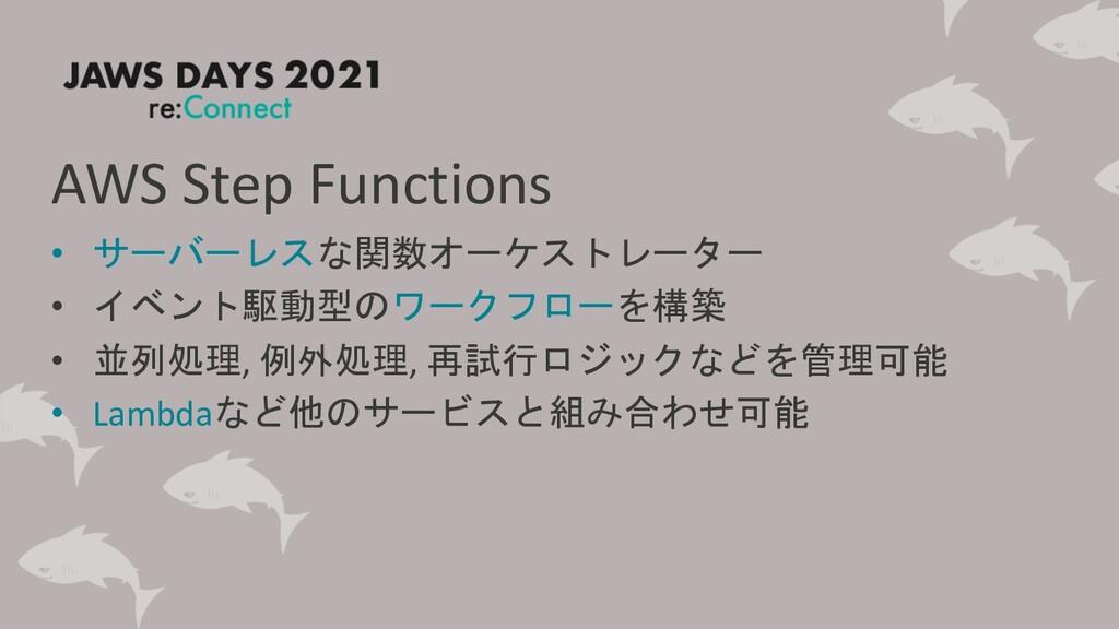 AWS Step Functions • サーバーレスな関数オーケストレーター • イベント駆...