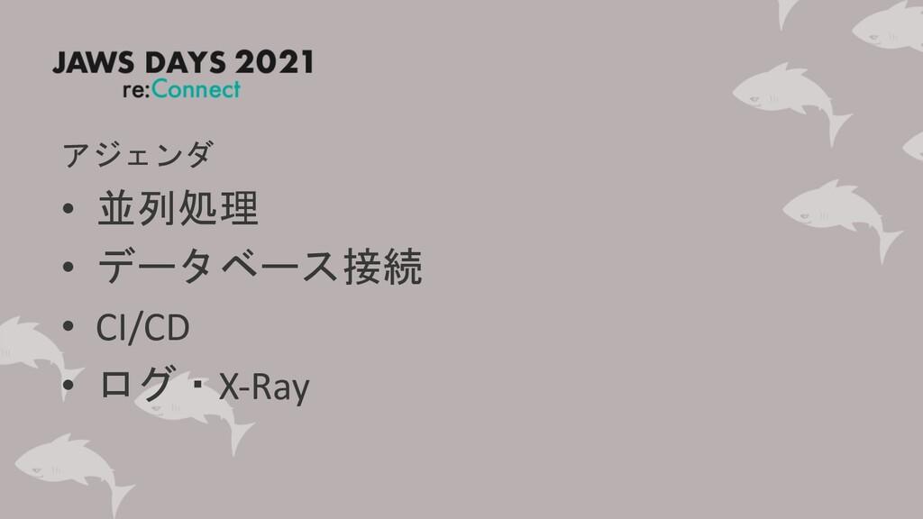 アジェンダ • 並列処理 • データベース接続 • CI/CD • ログ・X-Ray