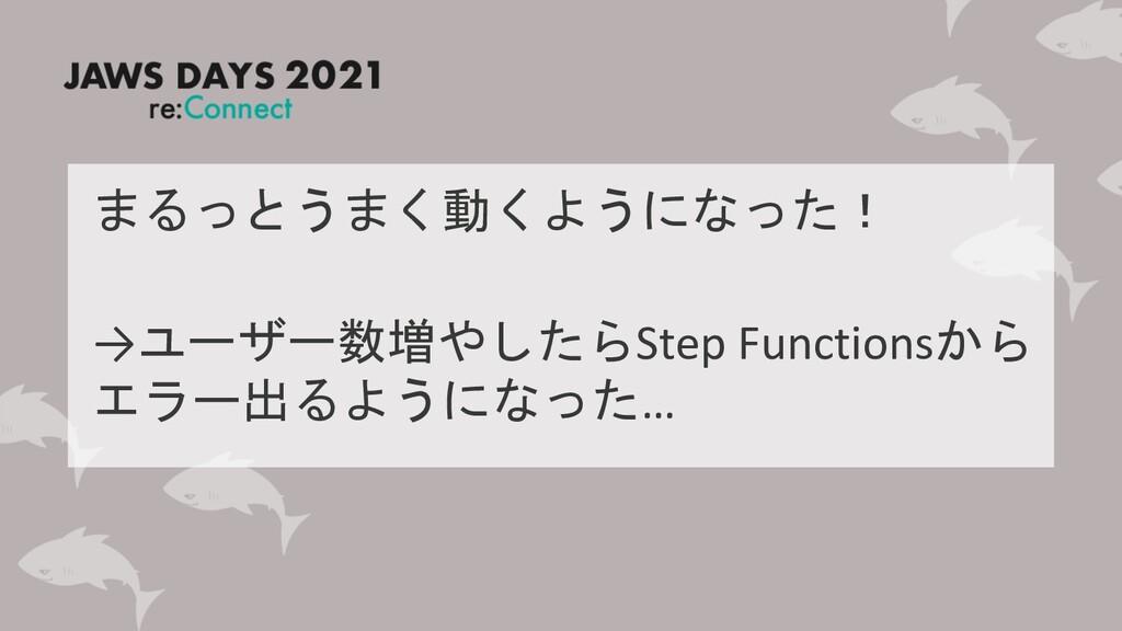 まるっとうまく動くようになった! →ユーザー数増やしたらStep Functionsから エラ...