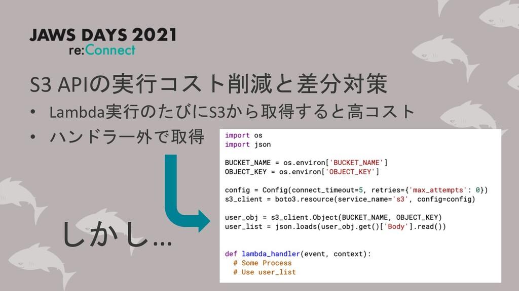 S3 APIの実行コスト削減と差分対策 • Lambda実行のたびにS3から取得すると高コスト...