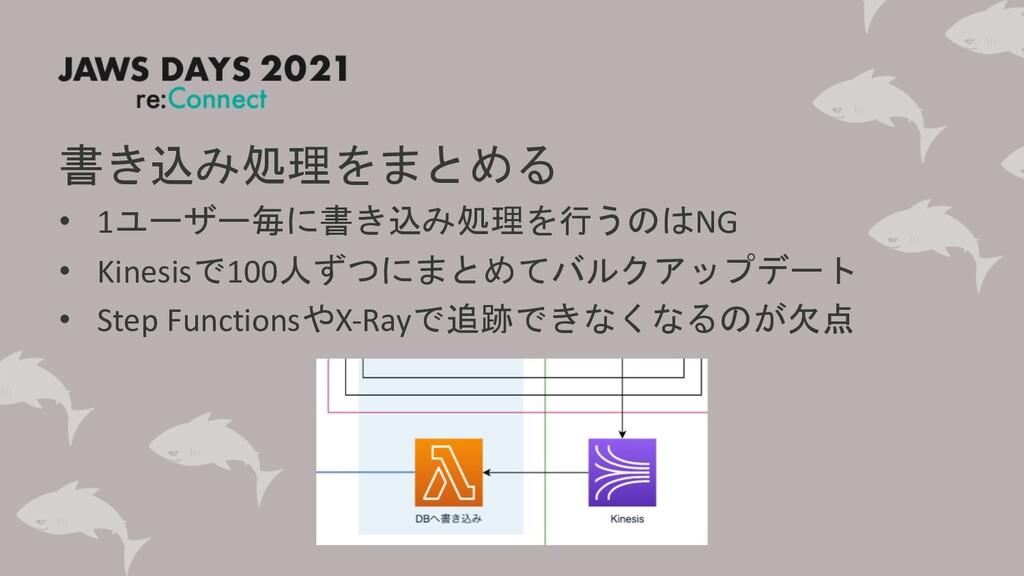 書き込み処理をまとめる • 1ユーザー毎に書き込み処理を行うのはNG • Kinesisで10...