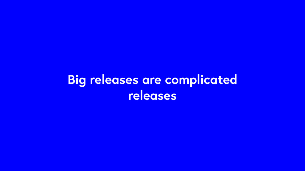 Big releases are complicated releases