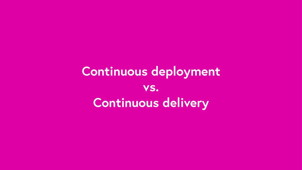 Continuous deployment vs. Continuous delivery