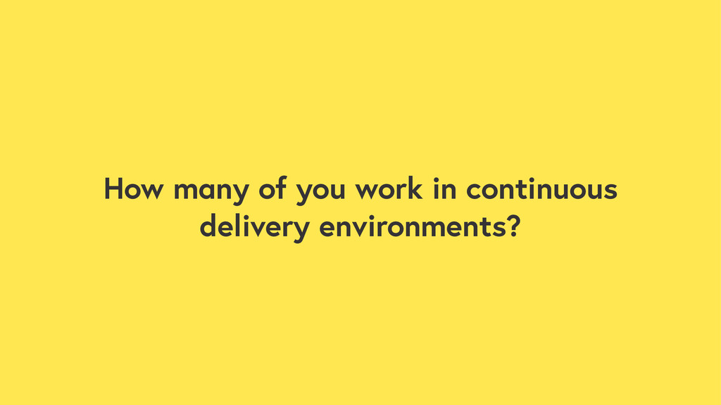 How many of you work in continuous delivery env...