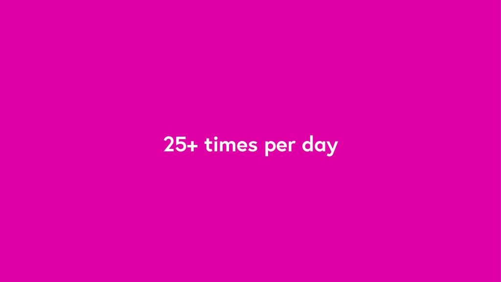 25+ times per day