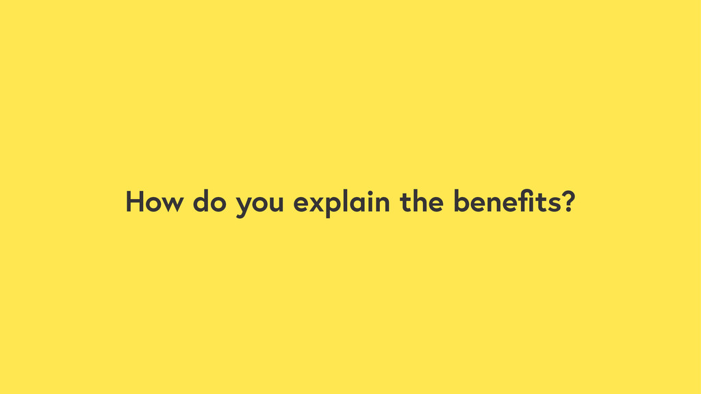 How do you explain the benefits?
