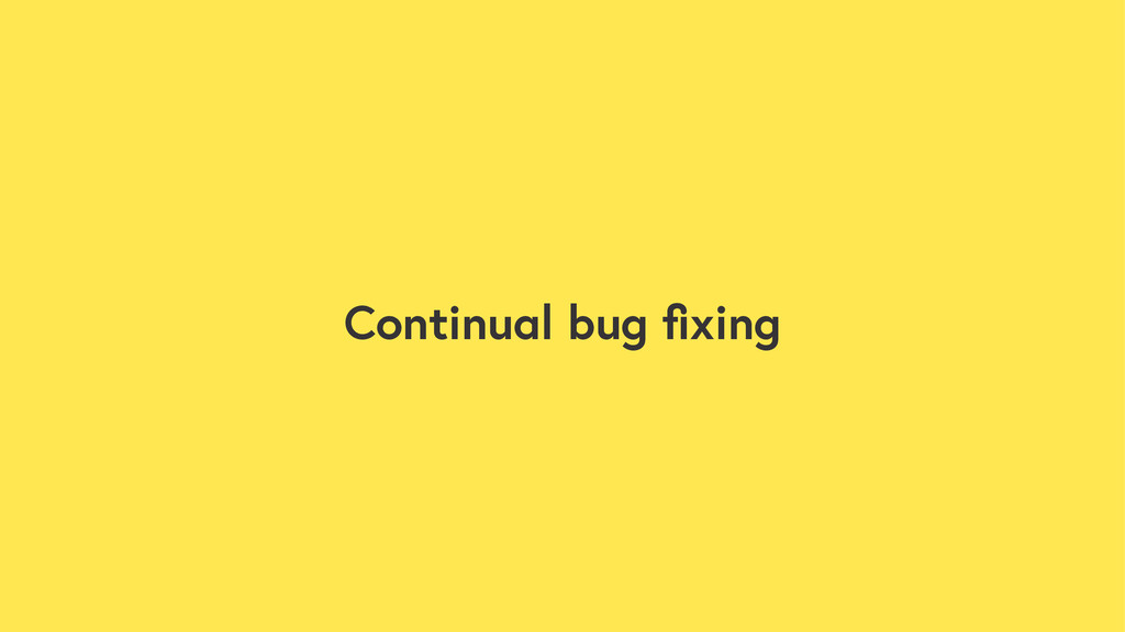 Continual bug fixing