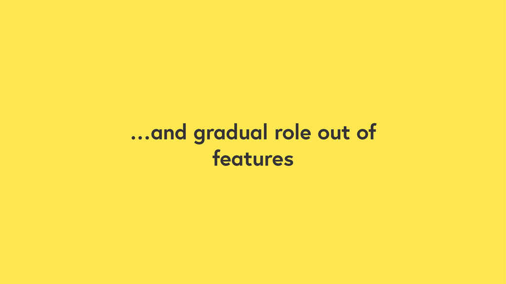 …and gradual role out of features