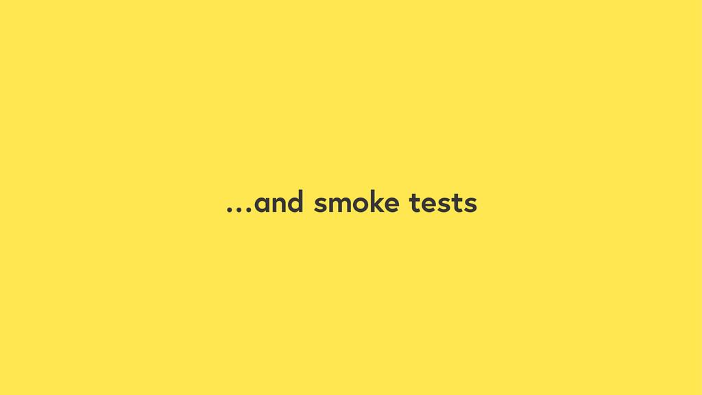 …and smoke tests