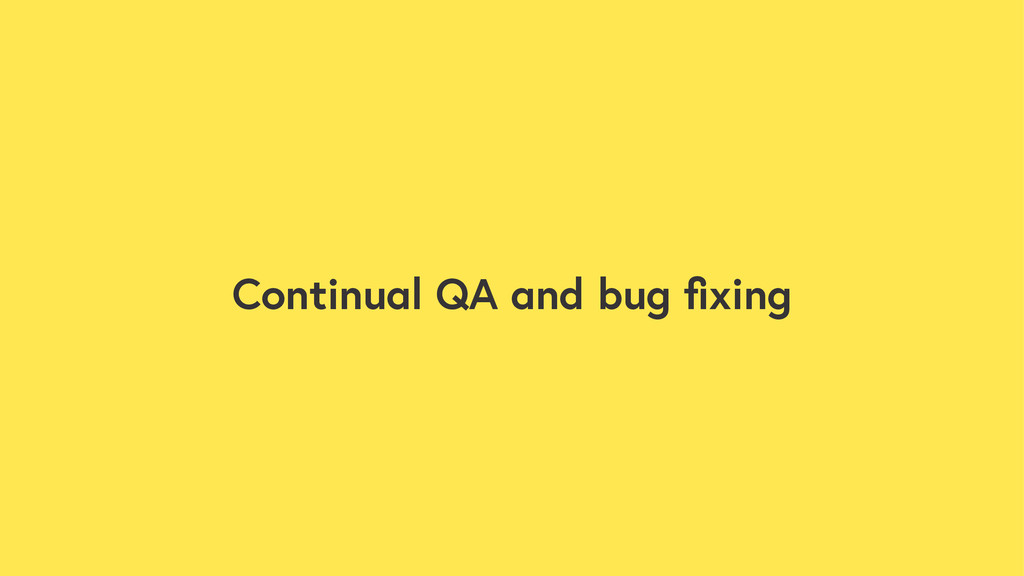 Continual QA and bug fixing