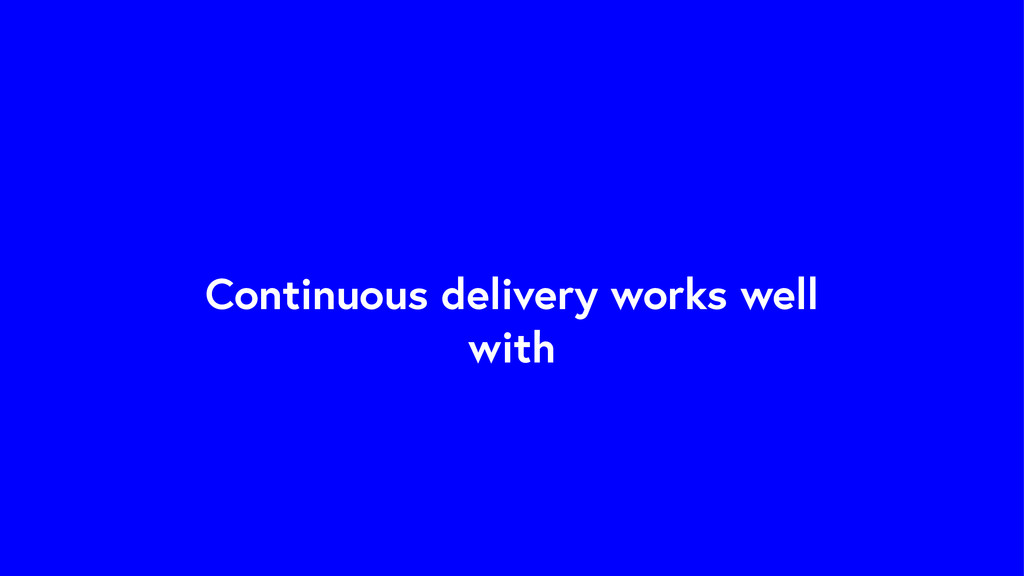 Continuous delivery works well with