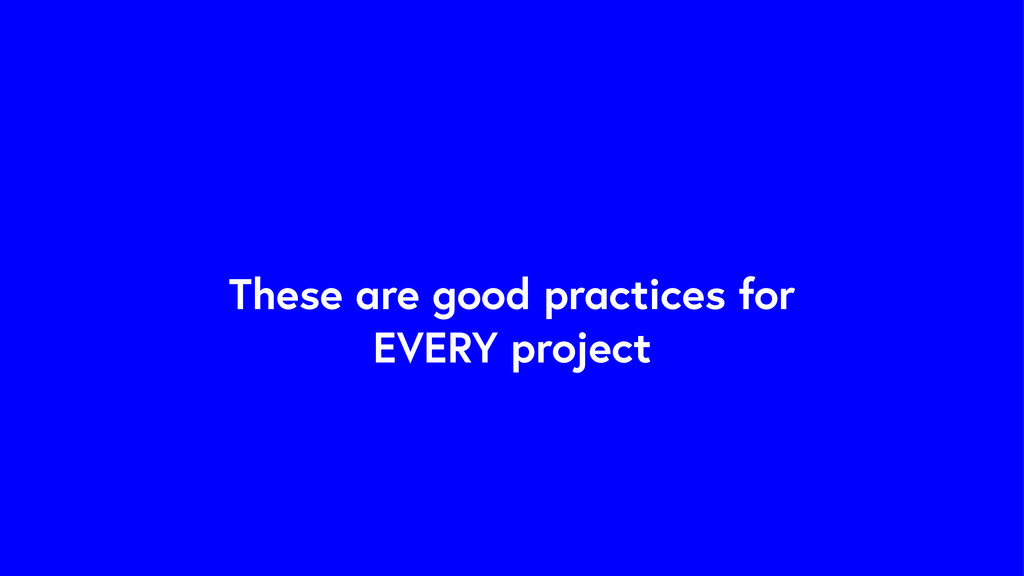 These are good practices for EVERY project