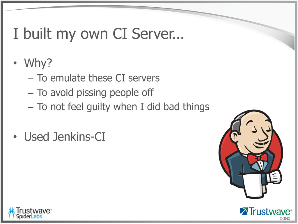 © 2012 I built my own CI Server… •  Why? –  To ...