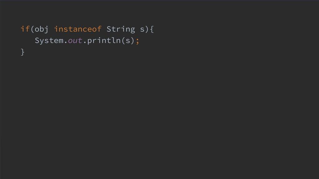 if(obj instanceof String s){ System.out.println...