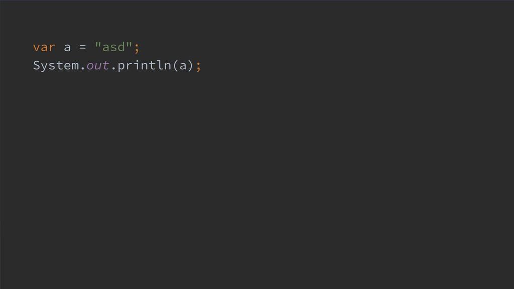 "var a = ""asd""; System.out.println(a);"