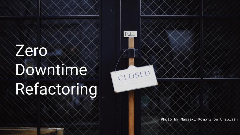 Zero Downtime Refactoring Photo by Masaaki Komo...