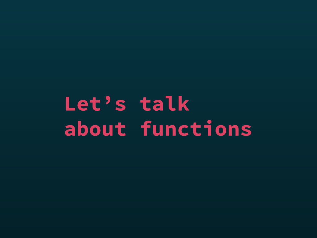Let's talk about functions