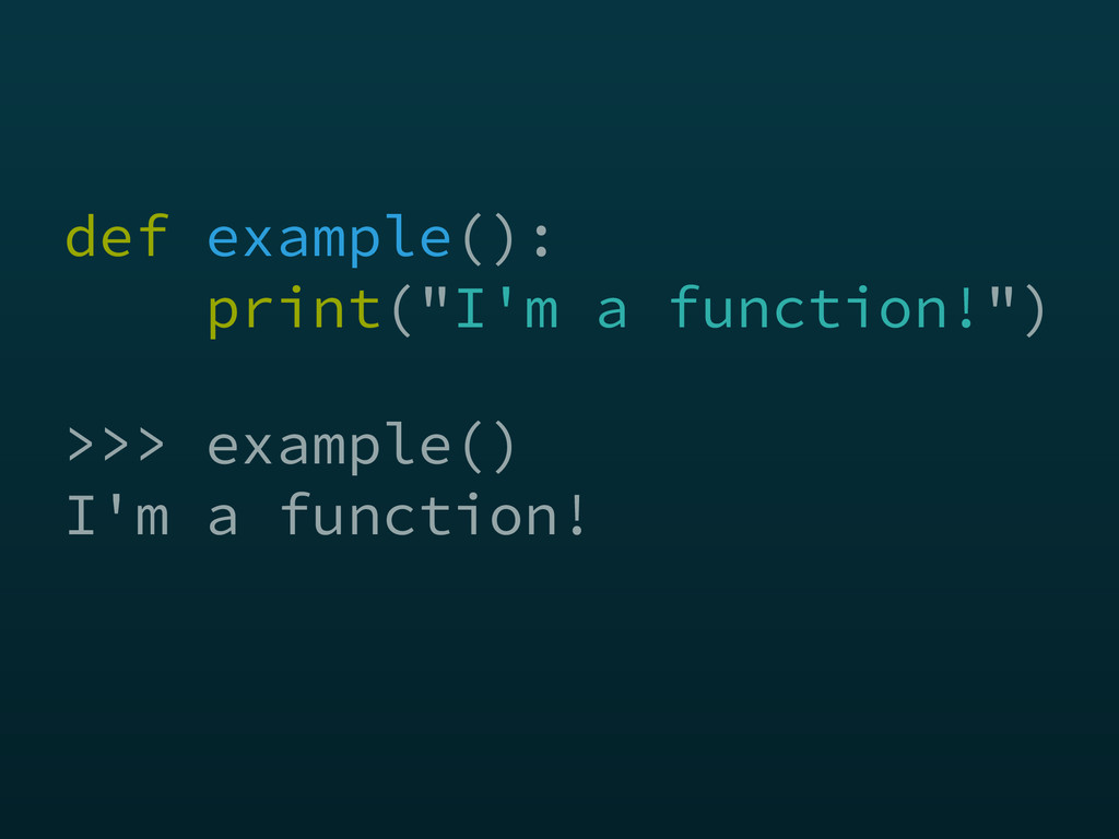 >>> example() I'm a function! def example():