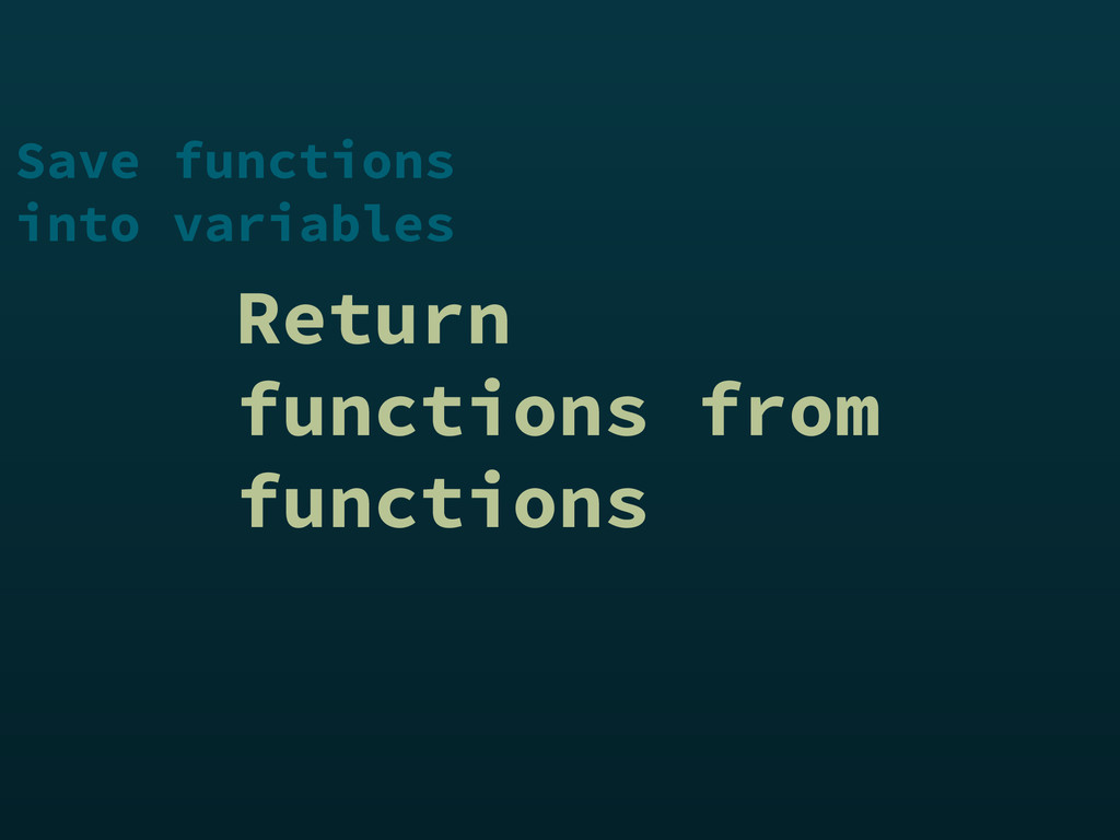 Return functions from functions Save functions ...