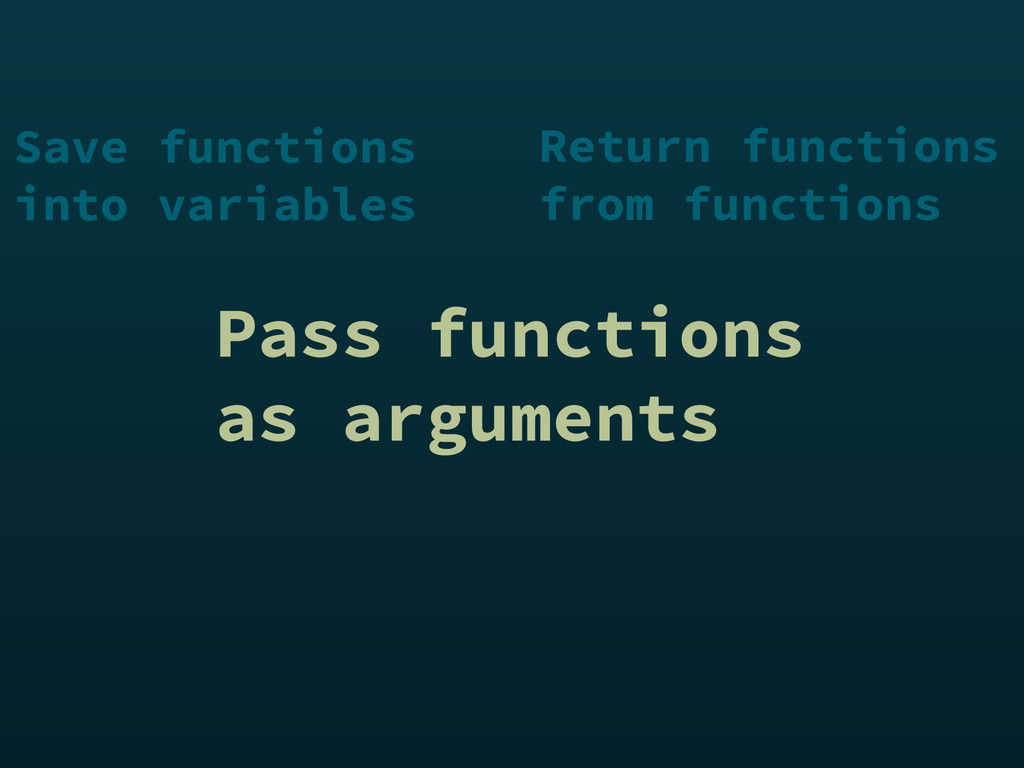 Pass functions as arguments Save functions into...