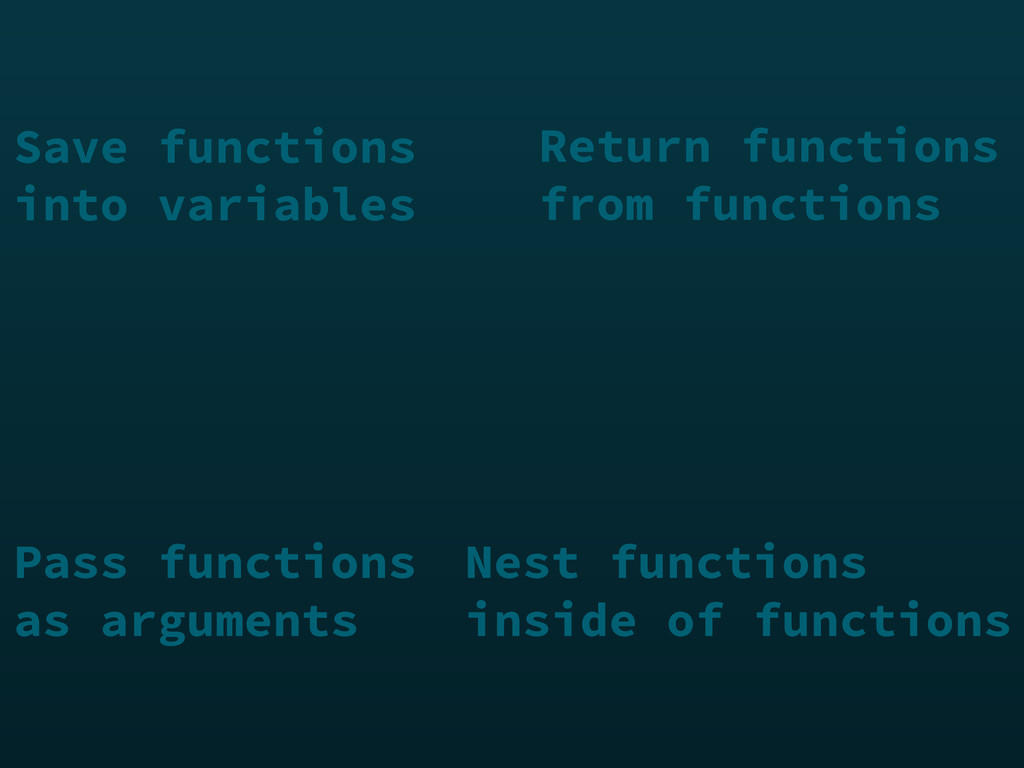 Return functions from functions Pass functions ...