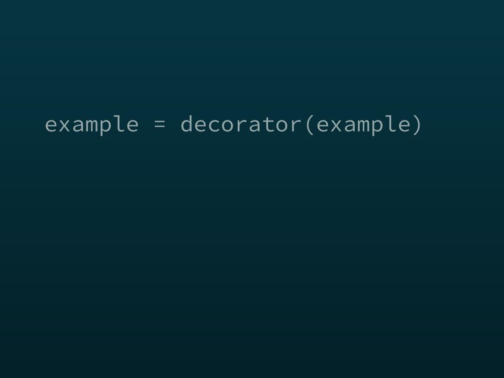 example = decorator(example)