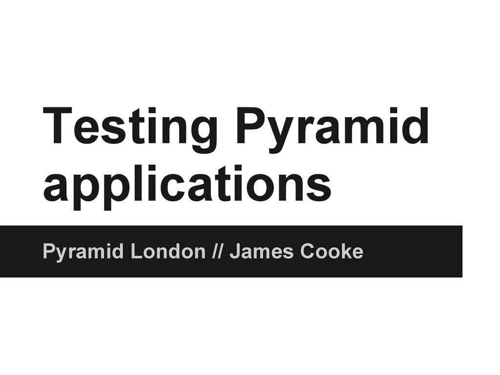 Testing Pyramid applications Pyramid London // ...