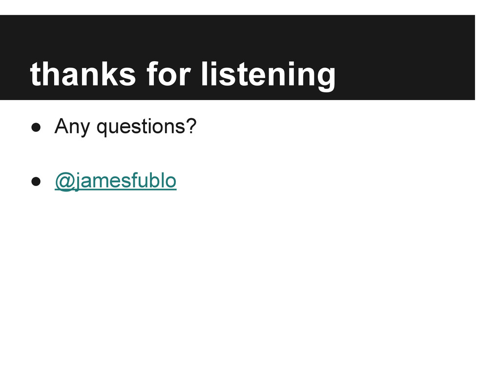 thanks for listening ● Any questions? ● @jamesf...