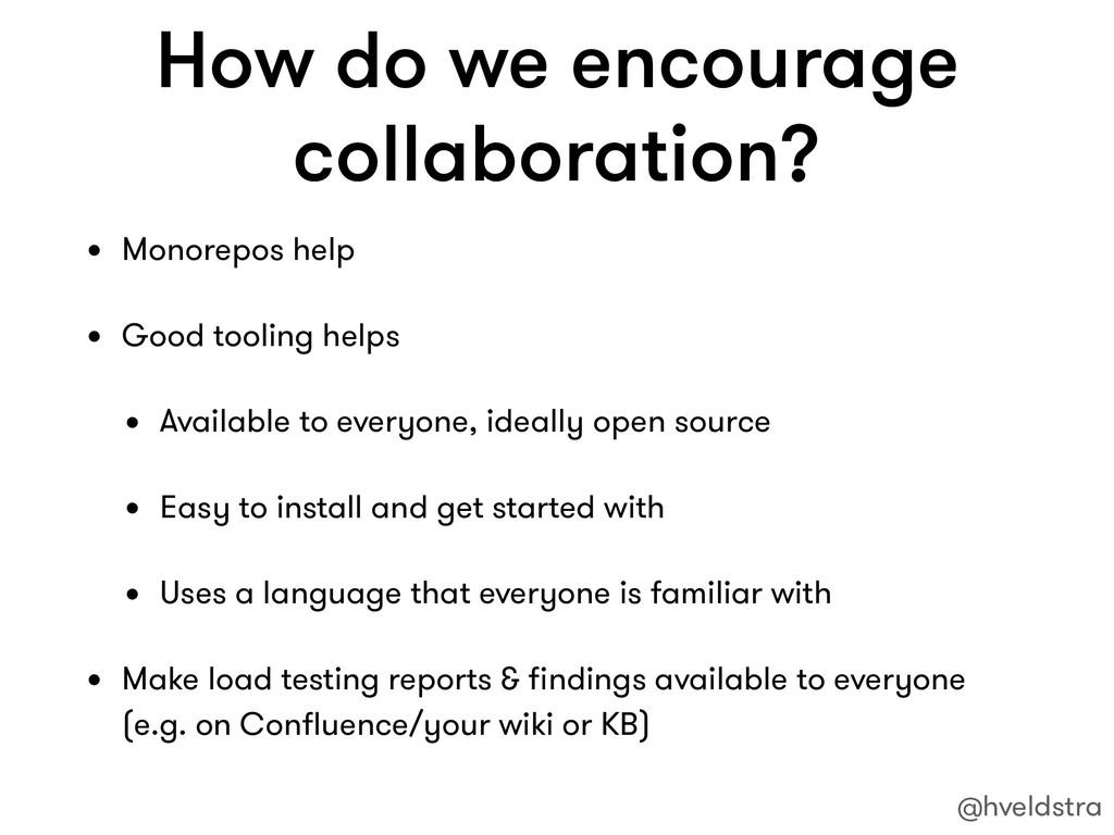 How do we encourage collaboration? • Monorepos ...