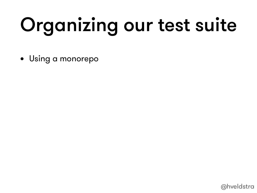 Organizing our test suite • Using a monorepo @h...