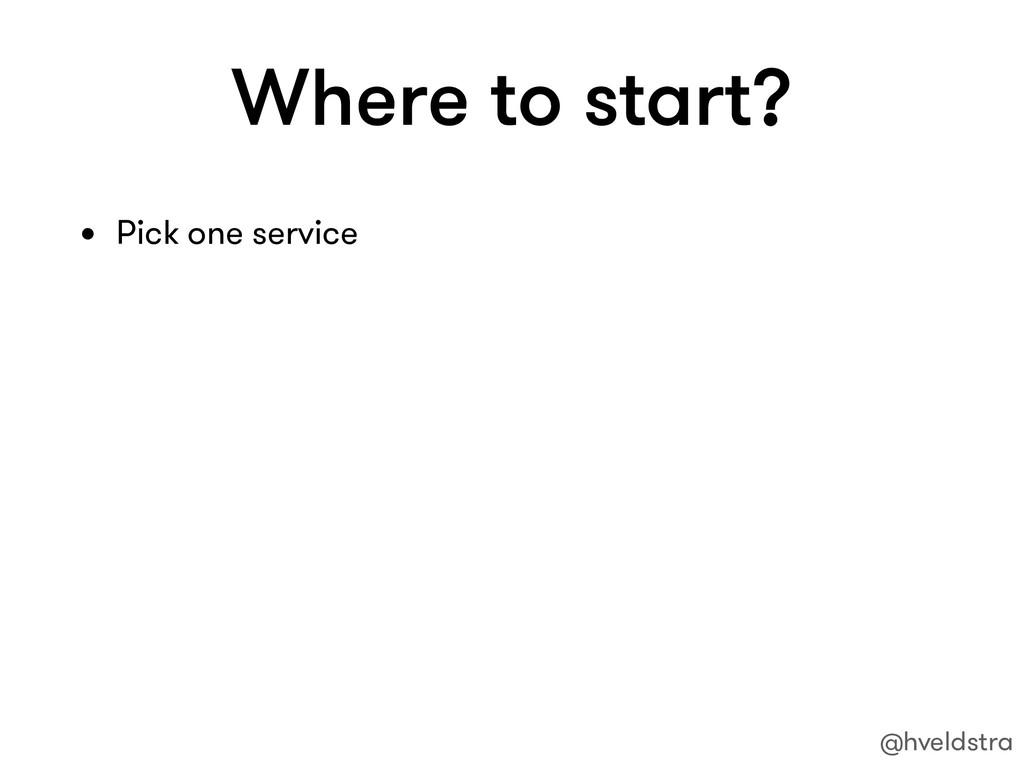 Where to start? • Pick one service @hveldstra